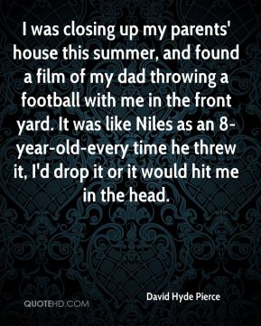 David Hyde Pierce - I was closing up my parents' house this summer, and found a film of my dad throwing a football with me in the front yard. It was like Niles as an 8-year-old-every time he threw it, I'd drop it or it would hit me in the head.