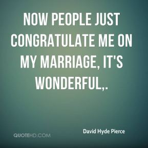 David Hyde Pierce - Now people just congratulate me on my marriage, it's wonderful.