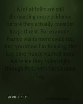 A lot of folks are still demanding more evidence before they actually consider Iraq a threat. For example, France wants more evidence. And you know I'm thinking, the last time France wanted more evidence they rolled right through Paris with the German flag.