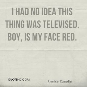 David Letterman - I had no idea this thing was televised. Boy, is my face red.