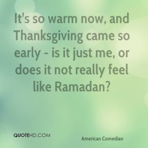 It's so warm now, and Thanksgiving came so early - is it just me, or does it not really feel like Ramadan?