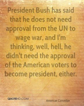 David Letterman - President Bush has said that he does not need approval from the UN to wage war, and I'm thinking, well, hell, he didn't need the approval of the American voters to become president, either.