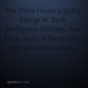David Letterman - The White House is giving George W. Bush intelligence briefings. You know, some of these jokes just write themselves.