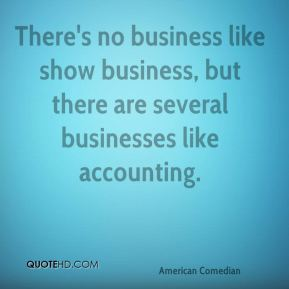 There's no business like show business, but there are several businesses like accounting.