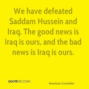 We have defeated Saddam Hussein and Iraq. The good news is Iraq is ours, and the bad news is Iraq is ours.