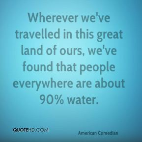 Wherever we've travelled in this great land of ours, we've found that people everywhere are about 90% water.