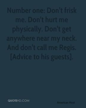 David Letterman - Number one: Don't frisk me. Don't hurt me physically. Don't get anywhere near my neck. And don't call me Regis. [Advice to his guests].