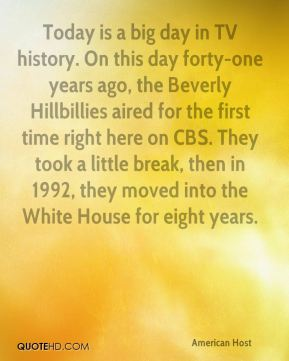 David Letterman - Today is a big day in TV history. On this day forty-one years ago, the Beverly Hillbillies aired for the first time right here on CBS. They took a little break, then in 1992, they moved into the White House for eight years.