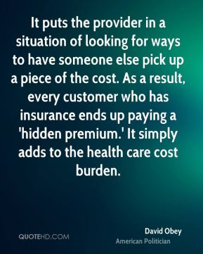It puts the provider in a situation of looking for ways to have someone else pick up a piece of the cost. As a result, every customer who has insurance ends up paying a 'hidden premium.' It simply adds to the health care cost burden.