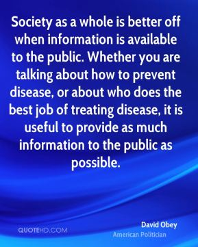 David Obey - Society as a whole is better off when information is available to the public. Whether you are talking about how to prevent disease, or about who does the best job of treating disease, it is useful to provide as much information to the public as possible.