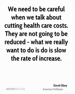 David Obey - We need to be careful when we talk about cutting health care costs. They are not going to be reduced - what we really want to do is do is slow the rate of increase.