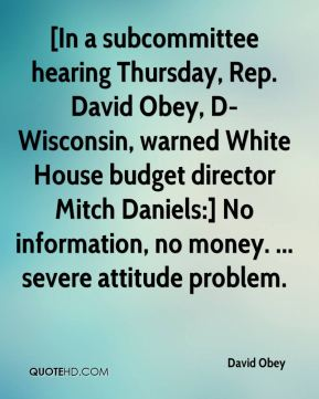 David Obey - [In a subcommittee hearing Thursday, Rep. David Obey, D-Wisconsin, warned White House budget director Mitch Daniels:] No information, no money. ... severe attitude problem.