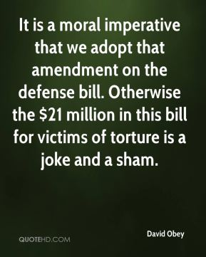 It is a moral imperative that we adopt that amendment on the defense bill. Otherwise the $21 million in this bill for victims of torture is a joke and a sham.