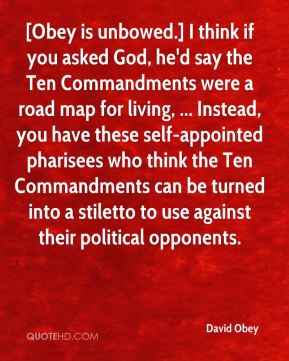 [Obey is unbowed.] I think if you asked God, he'd say the Ten Commandments were a road map for living, ... Instead, you have these self-appointed pharisees who think the Ten Commandments can be turned into a stiletto to use against their political opponents.