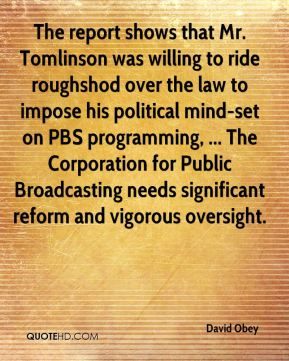 The report shows that Mr. Tomlinson was willing to ride roughshod over the law to impose his political mind-set on PBS programming, ... The Corporation for Public Broadcasting needs significant reform and vigorous oversight.