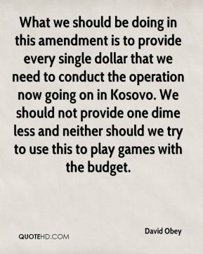 What we should be doing in this amendment is to provide every single dollar that we need to conduct the operation now going on in Kosovo. We should not provide one dime less and neither should we try to use this to play games with the budget.