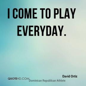 David Ortiz - I come to play everyday.