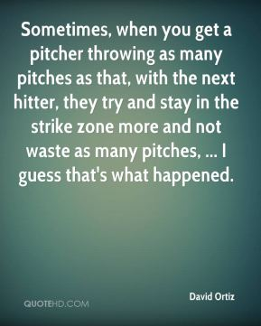David Ortiz - Sometimes, when you get a pitcher throwing as many pitches as that, with the next hitter, they try and stay in the strike zone more and not waste as many pitches, ... I guess that's what happened.