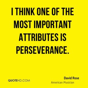 David Rose - I think one of the most important attributes is perseverance.