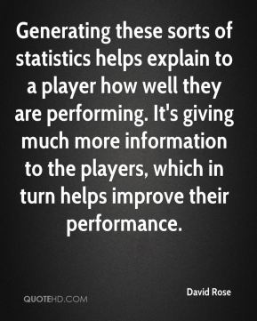 David Rose - Generating these sorts of statistics helps explain to a player how well they are performing. It's giving much more information to the players, which in turn helps improve their performance.