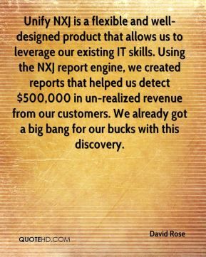 Unify NXJ is a flexible and well-designed product that allows us to leverage our existing IT skills. Using the NXJ report engine, we created reports that helped us detect $500,000 in un-realized revenue from our customers. We already got a big bang for our bucks with this discovery.