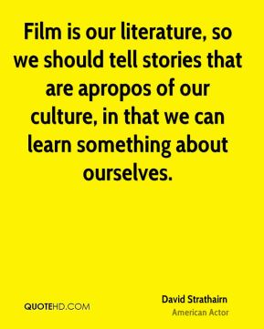 David Strathairn - Film is our literature, so we should tell stories that are apropos of our culture, in that we can learn something about ourselves.