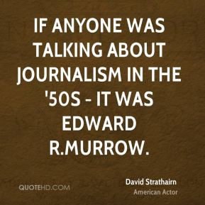 If anyone was talking about journalism in the '50s - it was Edward R.Murrow.