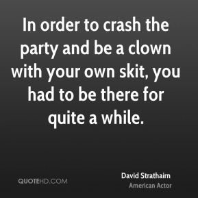 In order to crash the party and be a clown with your own skit, you had to be there for quite a while.