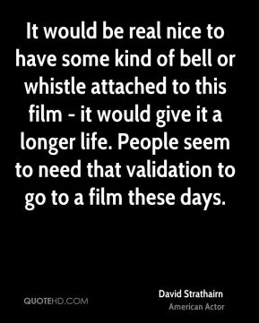 David Strathairn - It would be real nice to have some kind of bell or whistle attached to this film - it would give it a longer life. People seem to need that validation to go to a film these days.