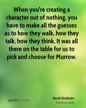 When you're creating a character out of nothing, you have to make all the guesses as to how they walk, how they talk, how they think. It was all there on the table for us to pick and choose for Murrow.