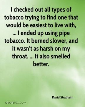I checked out all types of tobacco trying to find one that would be easiest to live with, ... I ended up using pipe tobacco. It burned slower, and it wasn't as harsh on my throat. ... It also smelled better.