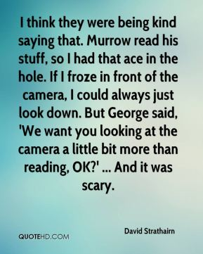 I think they were being kind saying that. Murrow read his stuff, so I had that ace in the hole. If I froze in front of the camera, I could always just look down. But George said, 'We want you looking at the camera a little bit more than reading, OK?' ... And it was scary.