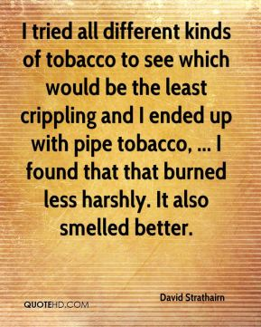 David Strathairn - I tried all different kinds of tobacco to see which would be the least crippling and I ended up with pipe tobacco, ... I found that that burned less harshly. It also smelled better.