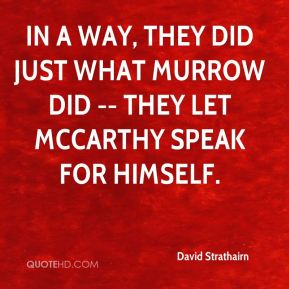 David Strathairn - In a way, they did just what Murrow did -- they let McCarthy speak for himself.