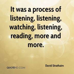 It was a process of listening, listening, watching, listening, reading, more and more.