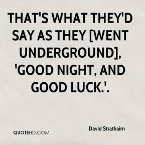 David Strathairn - that's what they'd say as they [went underground], 'Good night, and good luck.'.
