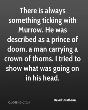 David Strathairn - There is always something ticking with Murrow. He was described as a prince of doom, a man carrying a crown of thorns. I tried to show what was going on in his head.