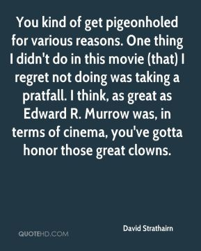 David Strathairn - You kind of get pigeonholed for various reasons. One thing I didn't do in this movie (that) I regret not doing was taking a pratfall. I think, as great as Edward R. Murrow was, in terms of cinema, you've gotta honor those great clowns.