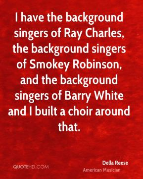 Della Reese - I have the background singers of Ray Charles, the background singers of Smokey Robinson, and the background singers of Barry White and I built a choir around that.