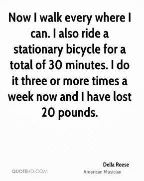 Della Reese - Now I walk every where I can. I also ride a stationary bicycle for a total of 30 minutes. I do it three or more times a week now and I have lost 20 pounds.