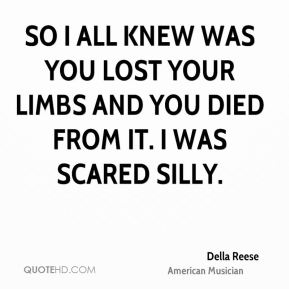 Della Reese - So I all knew was you lost your limbs and you died from it. I was scared silly.