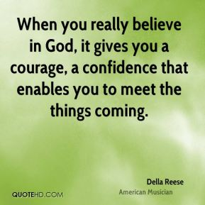 Della Reese - When you really believe in God, it gives you a courage, a confidence that enables you to meet the things coming.