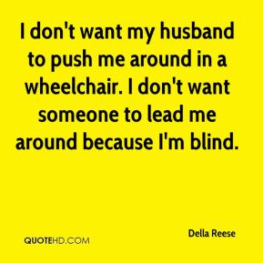 I don't want my husband to push me around in a wheelchair. I don't want someone to lead me around because I'm blind.