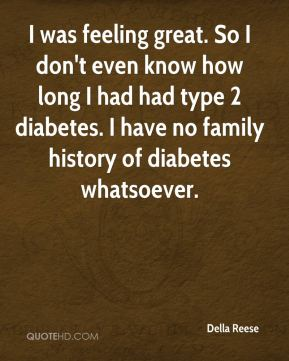 Della Reese - I was feeling great. So I don't even know how long I had had type 2 diabetes. I have no family history of diabetes whatsoever.