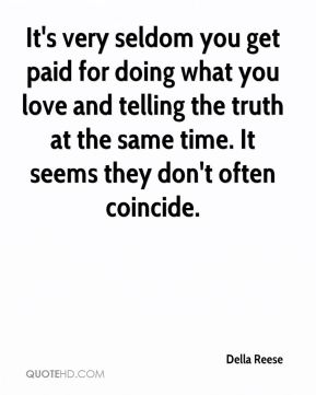Della Reese - It's very seldom you get paid for doing what you love and telling the truth at the same time. It seems they don't often coincide.