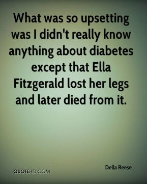 Della Reese - What was so upsetting was I didn't really know anything about diabetes except that Ella Fitzgerald lost her legs and later died from it.