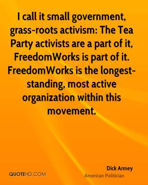Dick Armey - I call it small government, grass-roots activism: The Tea Party activists are a part of it, FreedomWorks is part of it. FreedomWorks is the longest-standing, most active organization within this movement.