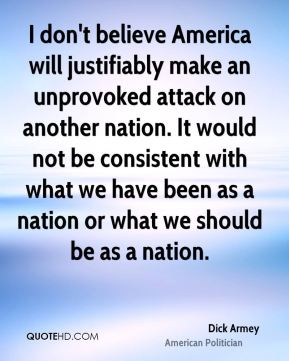 I don't believe America will justifiably make an unprovoked attack on another nation. It would not be consistent with what we have been as a nation or what we should be as a nation.