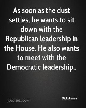 As soon as the dust settles, he wants to sit down with the Republican leadership in the House. He also wants to meet with the Democratic leadership.
