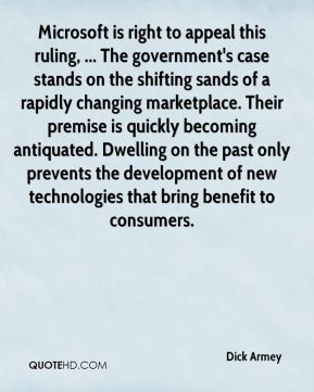Microsoft is right to appeal this ruling, ... The government's case stands on the shifting sands of a rapidly changing marketplace. Their premise is quickly becoming antiquated. Dwelling on the past only prevents the development of new technologies that bring benefit to consumers.
